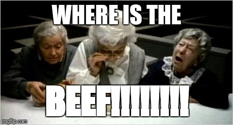 Where's the beef? | WHERE IS THE BEEF!!!!!!!! | image tagged in where's the beef | made w/ Imgflip meme maker
