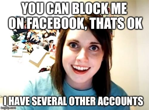 Overly Attached Girlfriend Meme | YOU CAN BLOCK ME ON FACEBOOK, THATS OK I HAVE SEVERAL OTHER ACCOUNTS | image tagged in memes,overly attached girlfriend | made w/ Imgflip meme maker