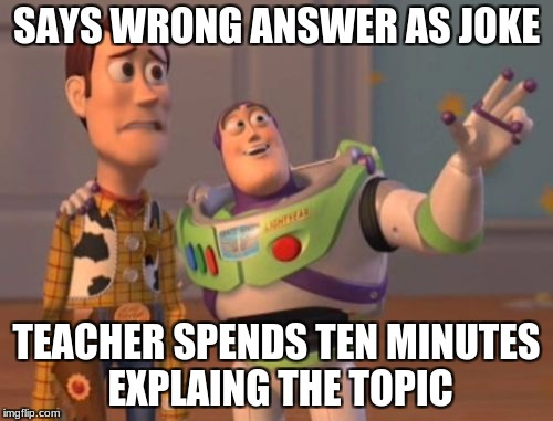 X, X Everywhere Meme | SAYS WRONG ANSWER AS JOKE TEACHER SPENDS TEN MINUTES EXPLAING THE TOPIC | image tagged in memes,x x everywhere | made w/ Imgflip meme maker