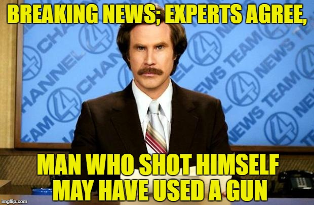 Stupid News | BREAKING NEWS; EXPERTS AGREE, MAN WHO SHOT HIMSELF MAY HAVE USED A GUN | image tagged in breaking news | made w/ Imgflip meme maker