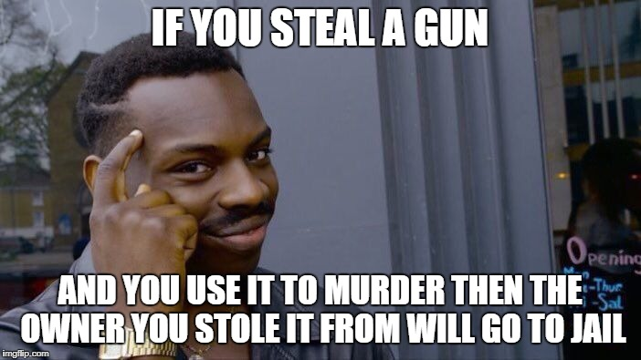 Roll Safe Think About It Meme | IF YOU STEAL A GUN AND YOU USE IT TO MURDER THEN THE OWNER YOU STOLE IT FROM WILL GO TO JAIL | image tagged in memes,roll safe think about it | made w/ Imgflip meme maker