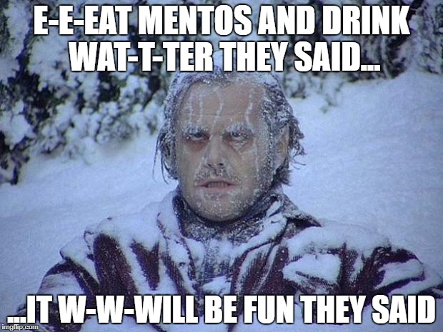 The coldest feeling ever. Colder than your single heart. | E-E-EAT MENTOS AND DRINK WAT-T-TER THEY SAID... ...IT W-W-WILL BE FUN THEY SAID | image tagged in memes,jack nicholson the shining snow,funny,cold,drinks,jackass | made w/ Imgflip meme maker