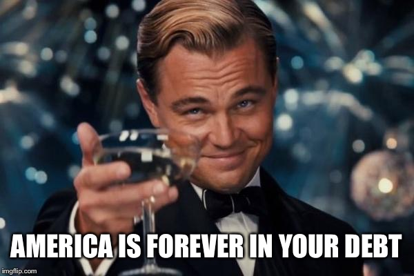 Leonardo Dicaprio Cheers Meme | AMERICA IS FOREVER IN YOUR DEBT | image tagged in memes,leonardo dicaprio cheers | made w/ Imgflip meme maker