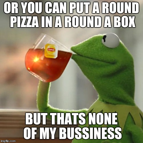 But Thats None Of My Business Meme | OR YOU CAN PUT A ROUND PIZZA IN A ROUND A BOX BUT THATS NONE OF MY BUSSINESS | image tagged in memes,but thats none of my business,kermit the frog | made w/ Imgflip meme maker