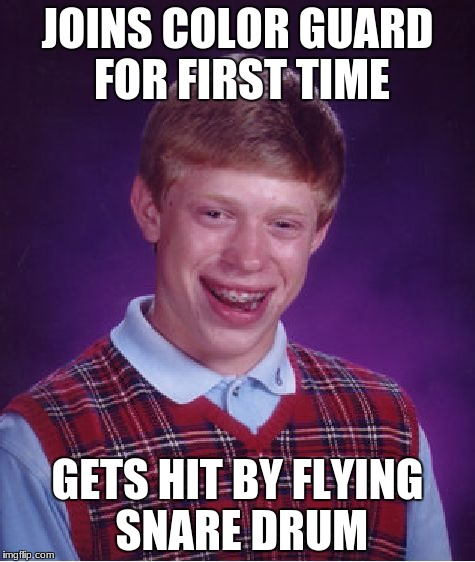Bad Luck Brian Meme | JOINS COLOR GUARD FOR FIRST TIME GETS HIT BY FLYING SNARE DRUM | image tagged in memes,bad luck brian | made w/ Imgflip meme maker
