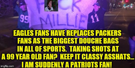Philadelphia Eagles Fans Are Asshats - 99 Year Old Vikings Fan Millie | EAGLES FANS HAVE REPLACES PACKERS FANS AS THE BIGGEST DOUCHE BAGS IN ALL OF SPORTS.  TAKING SHOTS AT A 99 YEAR OLD FAN?  KEEP IT CLASSY ASSH | image tagged in philadelphia eagles,vikings fan millie,nfl memes,douchebag,go patriots | made w/ Imgflip meme maker
