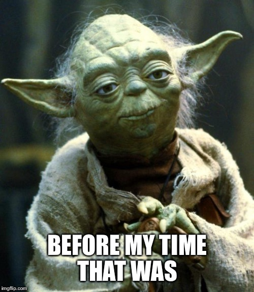 Star Wars Yoda Meme | BEFORE MY TIME THAT WAS | image tagged in memes,star wars yoda | made w/ Imgflip meme maker