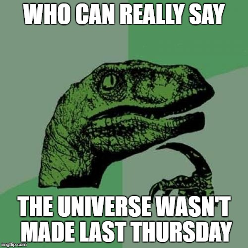 Philosoraptor Meme | WHO CAN REALLY SAY THE UNIVERSE WASN'T MADE LAST THURSDAY | image tagged in memes,philosoraptor | made w/ Imgflip meme maker