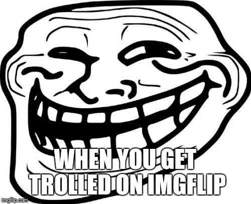 Troll Face | WHEN YOU GET TROLLED ON IMGFLIP | image tagged in memes,troll face,troll | made w/ Imgflip meme maker