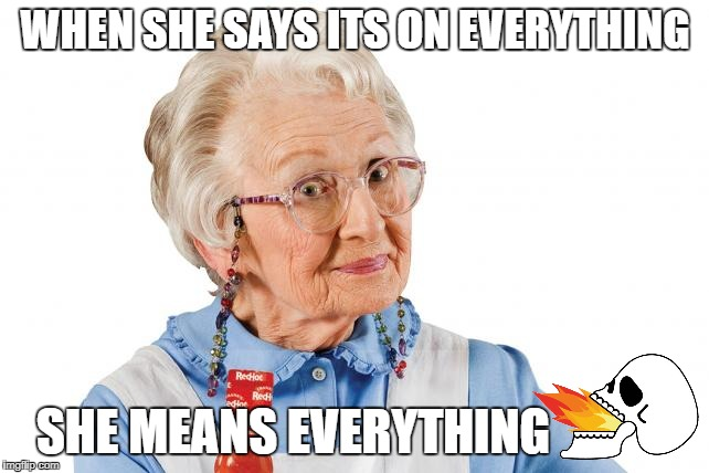 Fiery HOT!!! | WHEN SHE SAYS ITS ON EVERYTHING SHE MEANS EVERYTHING | image tagged in meme funny franks redhot | made w/ Imgflip meme maker