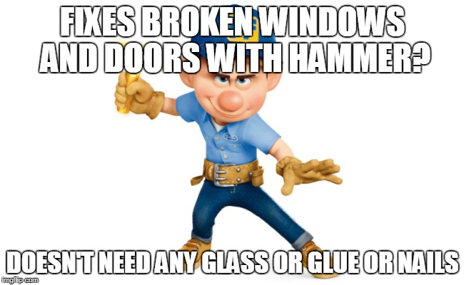 FIXES BROKEN WINDOWS AND DOORS WITH HAMMER? DOESN'T NEED ANY GLASS OR GLUE OR NAILS | image tagged in felix fix it | made w/ Imgflip meme maker