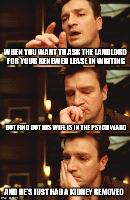... At Christmas - Tenant Problems | WHEN YOU WANT TO ASK THE LANDLORD FOR YOUR RENEWED LEASE IN WRITING BUT FIND OUT HIS WIFE IS IN THE PSYCH WARD AND HE'S JUST HAD A KIDNEY RE | image tagged in malcom reynolds,bad news,landlord,sorry i asked,well shit | made w/ Imgflip meme maker