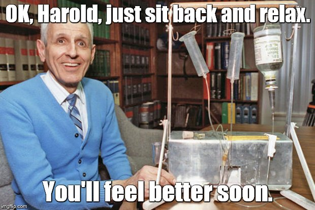 OK, Harold, just sit back and relax. You'll feel better soon. | made w/ Imgflip meme maker