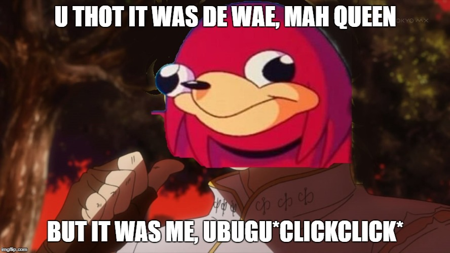U THOT IT WAS DE WAE, MAH QUEEN BUT IT WAS ME, UBUGU*CLICKCLICK* | image tagged in it was me,ubuguclickclick | made w/ Imgflip meme maker