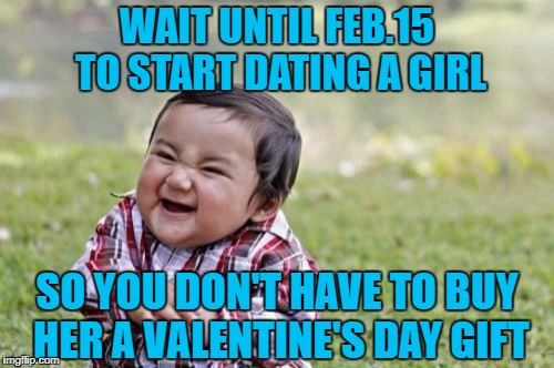 Evil Toddler Meme | WAIT UNTIL FEB.15 TO START DATING A GIRL SO YOU DON'T HAVE TO BUY HER A VALENTINE'S DAY GIFT | image tagged in memes,evil toddler | made w/ Imgflip meme maker