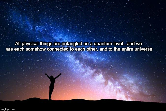 All physical things are entangled on a quantum level...and we are each somehow connected to each other, and to the entire universe | image tagged in spooky universal connections | made w/ Imgflip meme maker