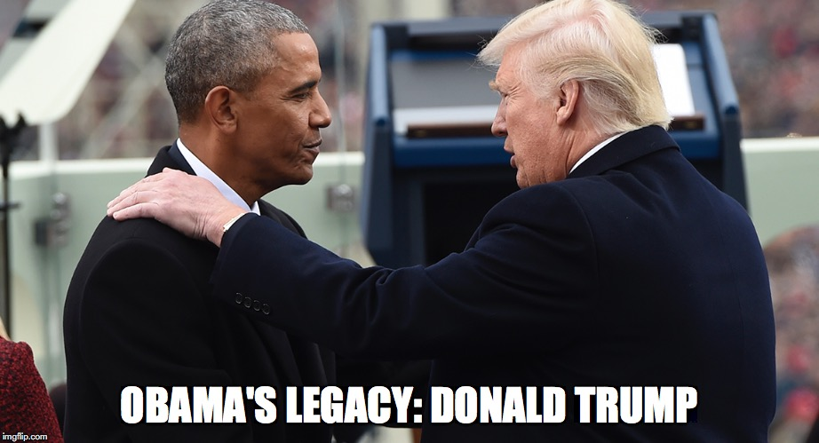 OBAMA'S LEGACY: DONALD TRUMP | image tagged in obama,trump | made w/ Imgflip meme maker
