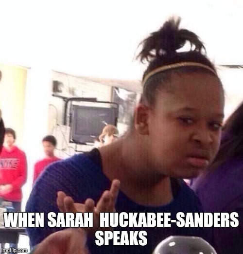 Black Girl Wat Meme | WHEN SARAH  HUCKABEE-SANDERS SPEAKS | image tagged in memes,black girl wat | made w/ Imgflip meme maker