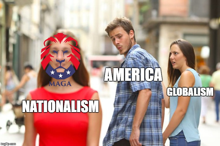 #MAGA #Nationalism | NATIONALISM AMERICA GLOBALISM | image tagged in memes,distracted boyfriend,donald trump,maga | made w/ Imgflip meme maker
