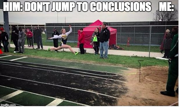 HIM: DON'T JUMP TO CONCLUSIONS    ME: | image tagged in emma jumping | made w/ Imgflip meme maker