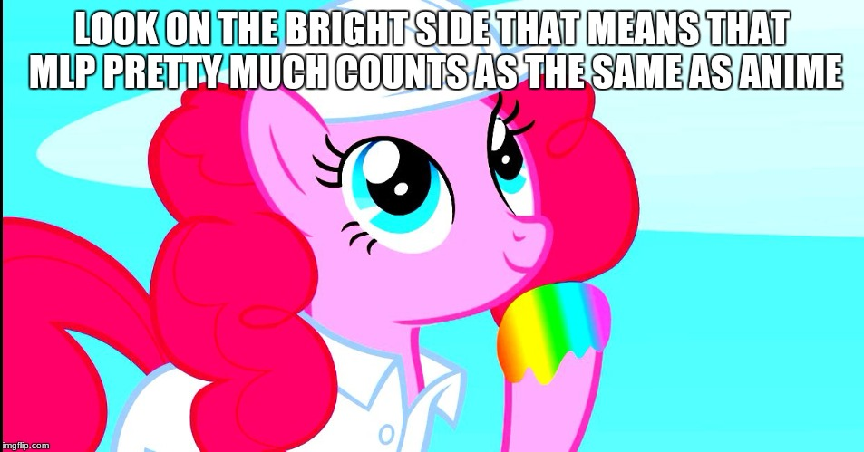 pinkie pie tasting rainbow | LOOK ON THE BRIGHT SIDE THAT MEANS THAT MLP PRETTY MUCH COUNTS AS THE SAME AS ANIME | image tagged in pinkie pie tasting rainbow | made w/ Imgflip meme maker