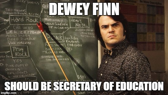 School of Rock | DEWEY FINN SHOULD BE SECRETARY OF EDUCATION | image tagged in school of rock | made w/ Imgflip meme maker