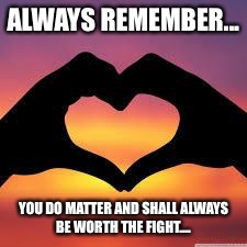 Love is God | ALWAYS REMEMBER... YOU DO MATTER AND SHALL ALWAYS BE WORTH THE FIGHT.... | image tagged in love is god | made w/ Imgflip meme maker