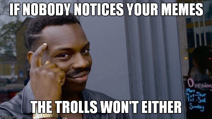 Getting trolled is the best way to know your memes are good enough for others to get jealous... | IF NOBODY NOTICES YOUR MEMES THE TROLLS WON'T EITHER | image tagged in memes,roll safe think about it | made w/ Imgflip meme maker