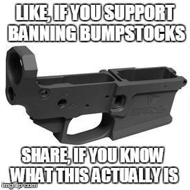 Stupidity is fun, right? | LIKE, IF YOU SUPPORT BANNING BUMPSTOCKS SHARE, IF YOU KNOW WHAT THIS ACTUALLY IS | image tagged in unknown | made w/ Imgflip meme maker