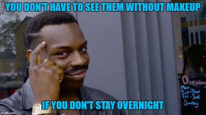 Roll Safe Think About It Meme | YOU DON'T HAVE TO SEE THEM WITHOUT MAKEUP IF YOU DON'T STAY OVERNIGHT | image tagged in memes,roll safe think about it | made w/ Imgflip meme maker