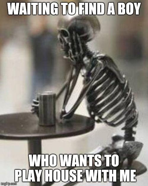 Woman waiting | WAITING TO FIND A BOY WHO WANTS TO PLAY HOUSE WITH ME | image tagged in waiting skeleton,skeleton waiting | made w/ Imgflip meme maker