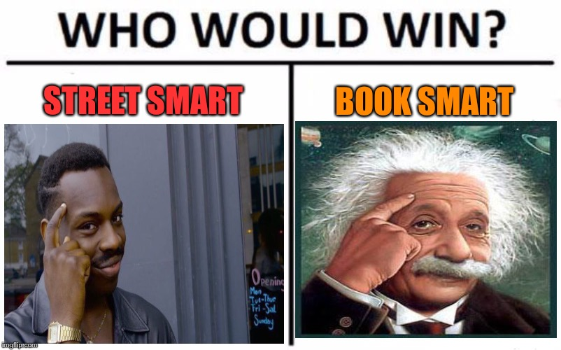 Wise guys. | STREET SMART BOOK SMART | image tagged in memes,who would win,roll safe think about it,albert einstein,funny | made w/ Imgflip meme maker