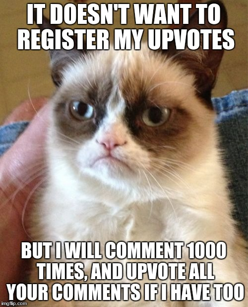 Grumpy Cat Meme | IT DOESN'T WANT TO REGISTER MY UPVOTES BUT I WILL COMMENT 1000 TIMES, AND UPVOTE ALL YOUR COMMENTS IF I HAVE TOO | image tagged in memes,grumpy cat | made w/ Imgflip meme maker