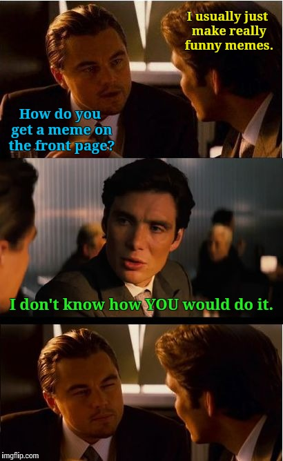 Front Page Inception (Cont'd) |  I usually just make really funny memes. How do you get a meme on the front page? I don't know how YOU would do it. | image tagged in memes,inception,my memes are dopest | made w/ Imgflip meme maker
