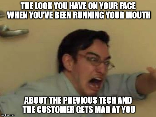 Mr. Bad Mouth | THE LOOK YOU HAVE ON YOUR FACE WHEN YOU'VE BEEN RUNNING YOUR MOUTH ABOUT THE PREVIOUS TECH AND THE CUSTOMER GETS MAD AT YOU | image tagged in bad mouth,i ain't one to gossip so you didn't hear that from me,throwing people under the busbus,mr big mouth,ratting people out | made w/ Imgflip meme maker