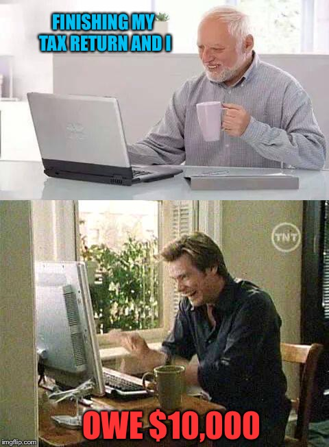 That prankster Jim is at it again. | FINISHING MY TAX RETURN AND I OWE $10,000 | image tagged in memes,funny,jim carrey,hide the pain harold | made w/ Imgflip meme maker