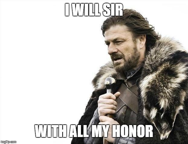 Brace Yourselves X is Coming Meme | I WILL SIR WITH ALL MY HONOR | image tagged in memes,brace yourselves x is coming | made w/ Imgflip meme maker