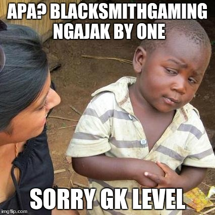 Third World Skeptical Kid Meme | APA? BLACKSMITHGAMING NGAJAK BY ONE SORRY GK LEVEL | image tagged in memes,third world skeptical kid | made w/ Imgflip meme maker