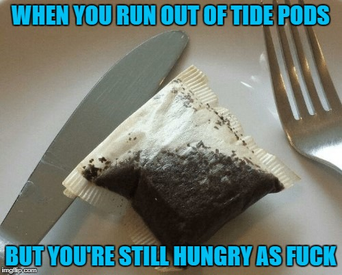 WHEN YOU RUN OUT OF TIDE PODS BUT YOU'RE STILL HUNGRY AS F**K | made w/ Imgflip meme maker