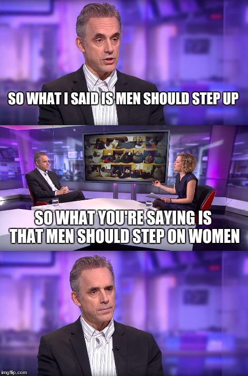 Jordan Peterson vs Feminist Interviewer | SO WHAT I SAID IS MEN SHOULD STEP UP SO WHAT YOU'RE SAYING IS THAT MEN SHOULD STEP ON WOMEN | image tagged in jordan peterson vs feminist interviewer | made w/ Imgflip meme maker