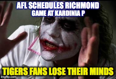 Richmond fans hate playing Geelong at their home ground |  AFL SCHEDULES RICHMOND; GAME AT KARDINIA P; TIGERS FANS LOSE THEIR MINDS | image tagged in im the joker,afl,geelong cats,richmond tigers | made w/ Imgflip meme maker