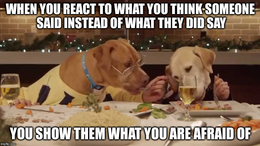 Food For Thought | WHEN YOU REACT TO WHAT YOU THINK SOMEONE SAID INSTEAD OF WHAT THEY DID SAY YOU SHOW THEM WHAT YOU ARE AFRAID OF | image tagged in dog dinner | made w/ Imgflip meme maker