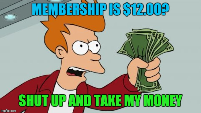 MEMBERSHIP IS $12.00? SHUT UP AND TAKE MY MONEY | made w/ Imgflip meme maker