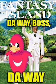 DA WAY, BOSS, DA WAY | image tagged in da wae,da way,the plane,fantasy island,de plane | made w/ Imgflip meme maker