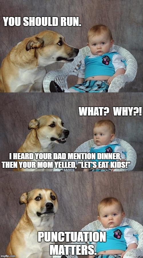 "Punctuation Matters | YOU SHOULD RUN. WHAT?  WHY?! I HEARD YOUR DAD MENTION DINNER, THEN YOUR MOM YELLED, ""LET'S EAT KIDS!"" PUNCTUATION MATTERS. 
