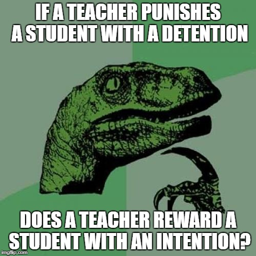 Philosoraptor Meme | IF A TEACHER PUNISHES A STUDENT WITH A DETENTION DOES A TEACHER REWARD A STUDENT WITH AN INTENTION? | image tagged in memes,philosoraptor | made w/ Imgflip meme maker