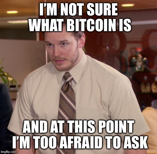 Afraid To Ask Andy Meme | I'M NOT SURE WHAT BITCOIN IS AND AT THIS POINT I'M TOO AFRAID TO ASK | image tagged in memes,afraid to ask andy | made w/ Imgflip meme maker