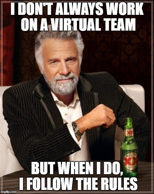 The Most Interesting Man In The World Meme | I DON'T ALWAYS WORK ON A VIRTUAL TEAM BUT WHEN I DO, I FOLLOW THE RULES | image tagged in memes,the most interesting man in the world | made w/ Imgflip meme maker