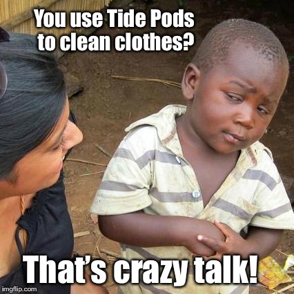 Third World Skeptical Kid Meme | You use Tide Pods to clean clothes? That's crazy talk! | image tagged in memes,third world skeptical kid | made w/ Imgflip meme maker