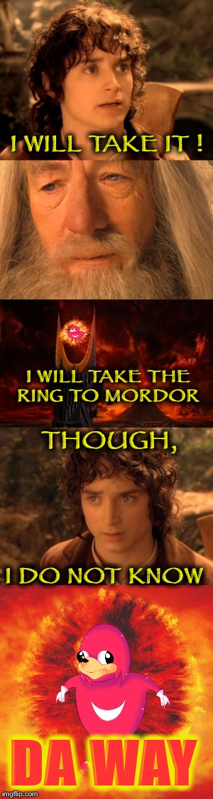 Gandalf, do you know da way? | I WILL TAKE IT ! I WILL TAKE THE RING TO MORDOR THOUGH, I DO NOT KNOW DA WAY | image tagged in frodo,da way,take it,lotr,the one ring | made w/ Imgflip meme maker
